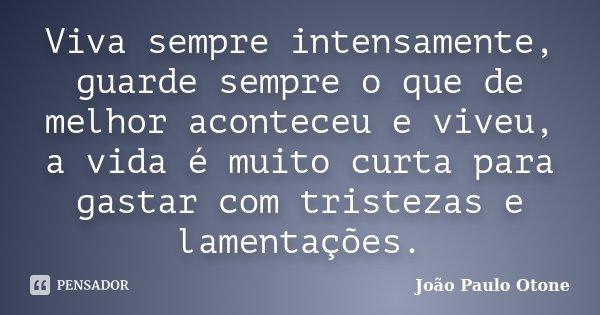Viva sempre intensamente, guarde sempre o que de melhor aconteceu e viveu, a vida é muito curta para gastar com tristezas e lamentações.... Frase de João Paulo Otone.