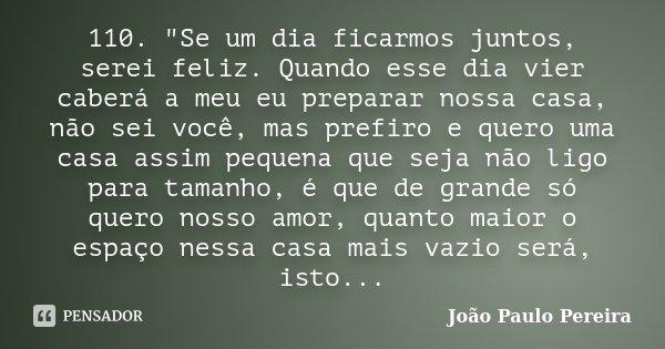 """110. """"Se um dia ficarmos juntos, serei feliz. Quando esse dia vier caberá a meu eu preparar nossa casa, não sei você, mas prefiro e quero uma casa assim pe... Frase de João Paulo Pereira."""