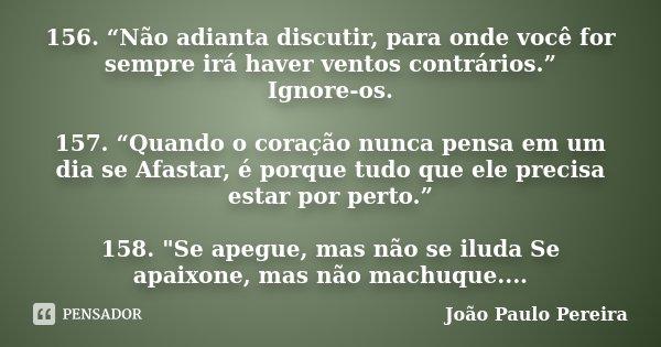 """156. """"Não adianta discutir, para onde você for sempre irá haver ventos contrários."""" Ignore-os. 157. """"Quando o coração nunca pensa em um dia se Afastar, é porque... Frase de João Paulo Pereira."""