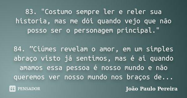 """83. """"Costumo sempre ler e reler sua historia, mas me dói quando vejo que não posso ser o personagem principal."""" 84. """"Ciúmes revelam o amor, em um simp... Frase de João Paulo Pereira."""