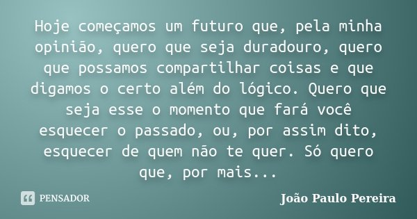 Hoje começamos um futuro que, pela minha opinião, quero que seja duradouro, quero que possamos compartilhar coisas e que digamos o certo além do lógico. Quero q... Frase de João Paulo Pereira.