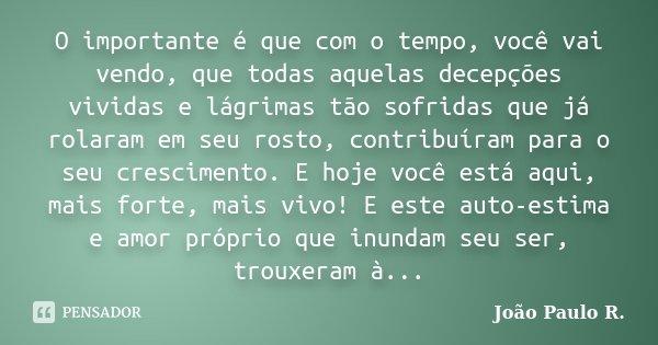 O importante é que com o tempo, você vai vendo, que todas aquelas decepções vividas e lágrimas tão sofridas que já rolaram em seu rosto, contribuíram para o seu... Frase de João Paulo R..
