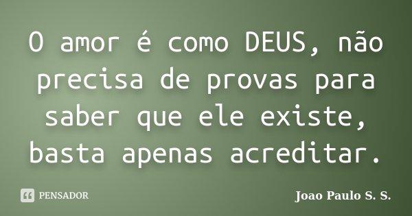 O amor é como DEUS, não precisa de provas para saber que ele existe, basta apenas acreditar.... Frase de Joao Paulo S. S..