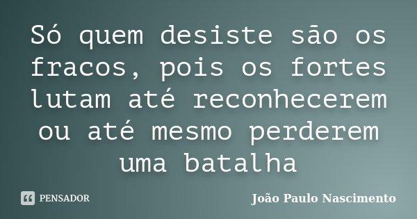Só quem desiste são os fracos, pois os fortes lutam até reconhecerem ou até mesmo perderem uma batalha... Frase de João Paulo Nascimento.