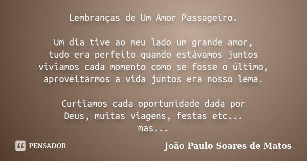 Lembranças de Um Amor Passageiro. Um dia tive ao meu lado um grande amor, tudo era perfeito quando estávamos juntos viviamos cada momento como se fosse o último... Frase de João Paulo Soares de Matos.