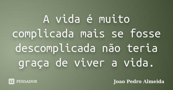 A vida é muito complicada mais se fosse descomplicada não teria graça de viver a vida.... Frase de João Pedro Almeida.