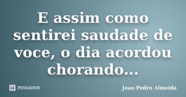 E assim como sentirei saudade de voce, o dia acordou chorando...... Frase de Joao Pedro Almeida.