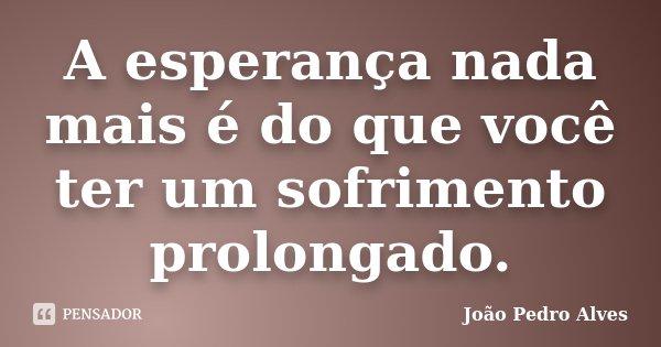A esperança nada mais é do que você ter um sofrimento prolongado.... Frase de João Pedro Alves.