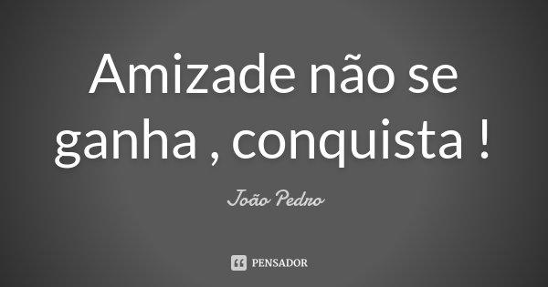 Amizade não se ganha , conquista !... Frase de João Pedro.
