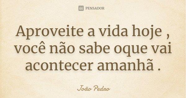 Aproveite a vida hoje , você não sabe oque vai acontecer amanhã .... Frase de João Pedro.