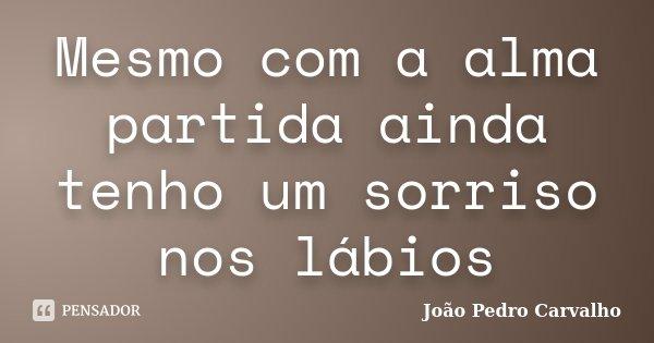Mesmo com a alma partida ainda tenho um sorriso nos lábios... Frase de João Pedro Carvalho.