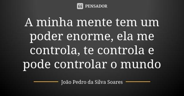 A minha mente tem um poder enorme, ela me controla, te controla e pode controlar o mundo... Frase de João Pedro da Silva Soares.