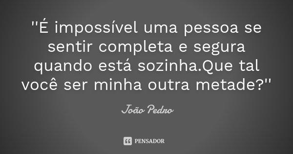 ''É impossível uma pessoa se sentir completa e segura quando está sozinha.Que tal você ser minha outra metade?''... Frase de João Pedro.