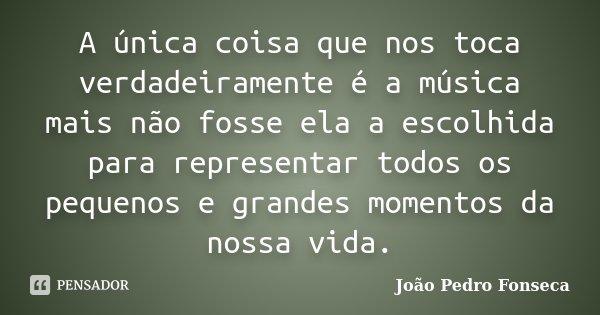 A única coisa que nos toca verdadeiramente é a música mais não fosse ela a escolhida para representar todos os pequenos e grandes momentos da nossa vida.... Frase de João Pedro Fonseca.