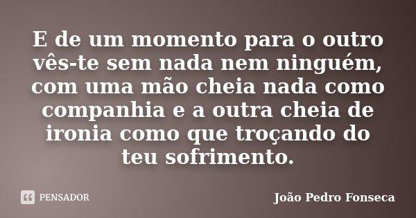 E de um momento para o outro vês-te sem nada nem ninguém, com uma mão cheia nada como companhia e a outra cheia de ironia como que troçando do teu sofrimento.... Frase de João Pedro Fonseca.