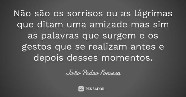Não são os sorrisos ou as lágrimas que ditam uma amizade mas sim as palavras que surgem e os gestos que se realizam antes e depois desses momentos.... Frase de João Pedro Fonseca.
