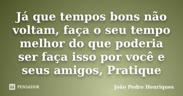 Já que tempos bons não voltam, faça o seu tempo melhor do que poderia ser faça isso por você e seus amigos, Pratique... Frase de João Pedro Henriques.