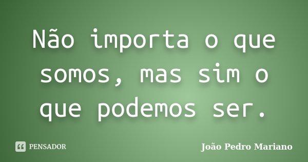 Não importa o que somos, mas sim o que podemos ser.... Frase de João Pedro Mariano.