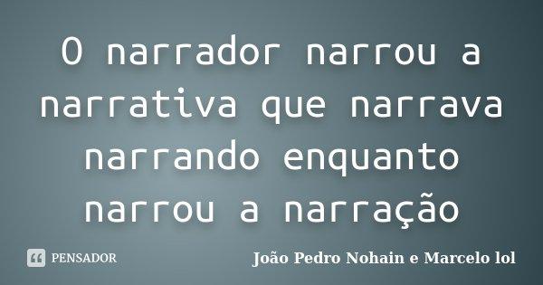 O narrador narrou a narrativa que narrava narrando enquanto narrou a narração... Frase de João Pedro Nohain e Marcelo lol.