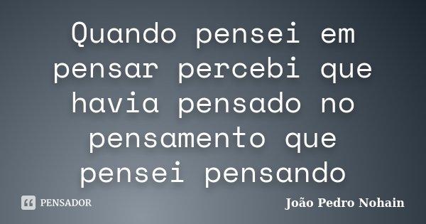 Quando pensei em pensar percebi que havia pensado no pensamento que pensei pensando... Frase de João Pedro Nohain.