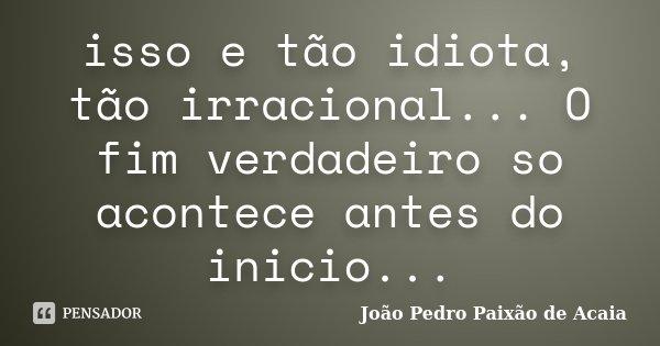 isso e tão idiota, tão irracional... O fim verdadeiro so acontece antes do inicio...... Frase de João Pedro Paixão de Acaia.