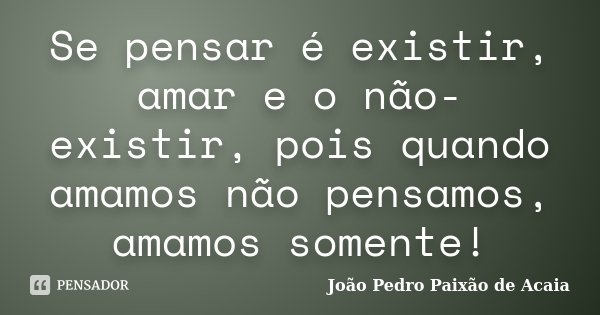 Se pensar é existir, amar e o não-existir, pois quando amamos não pensamos, amamos somente!... Frase de João Pedro Paixão de Acaia.