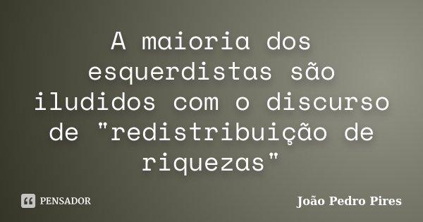 """A maioria dos esquerdistas são iludidos com o discurso de """"redistribuição de riquezas""""... Frase de João Pedro Pires."""