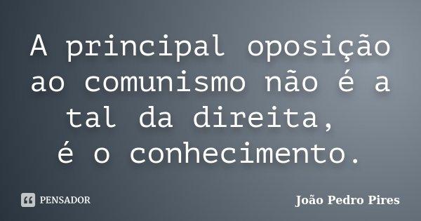 A principal oposição ao comunismo não é a tal da direita, é o conhecimento.... Frase de João Pedro Pires.