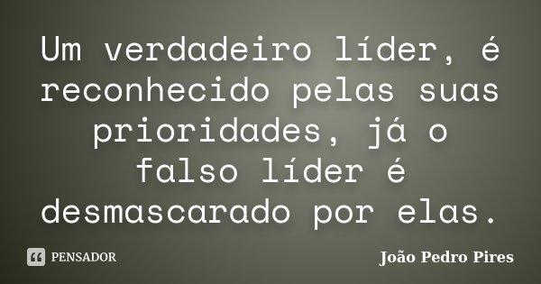 Um verdadeiro líder, é reconhecido pelas suas prioridades, já o falso líder é desmascarado por elas.... Frase de João Pedro Pires.