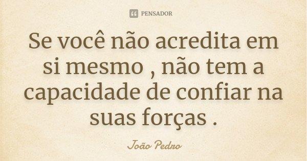 Se você não acredita em si mesmo , não tem a capacidade de confiar na suas forças .... Frase de João Pedro.