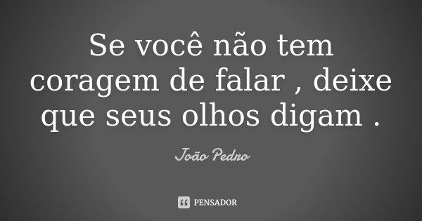 Se você não tem coragem de falar , deixe que seus olhos digam .... Frase de João Pedro.