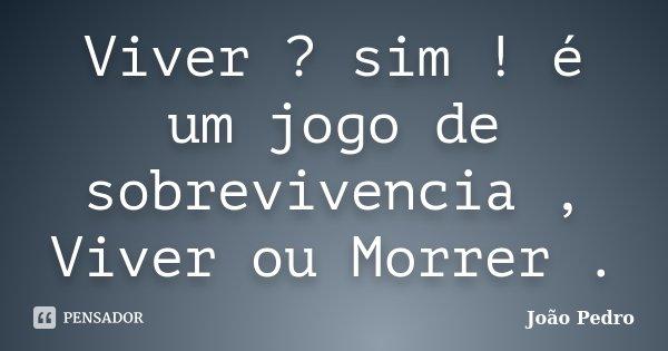 Viver ? sim ! é um jogo de sobrevivencia , Viver ou Morrer .... Frase de João Pedro.