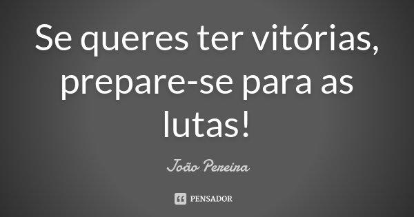 Se queres ter vitórias, prepare-se para as lutas!... Frase de Joao Pereira.