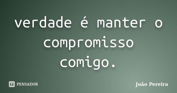 verdade é manter o compromisso comigo.... Frase de João Pereira.