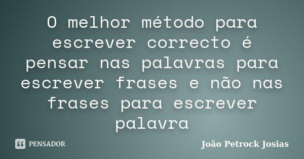 O melhor método para escrever correcto é pensar nas palavras para escrever frases e não nas frases para escrever palavra... Frase de João Petrock Josias.