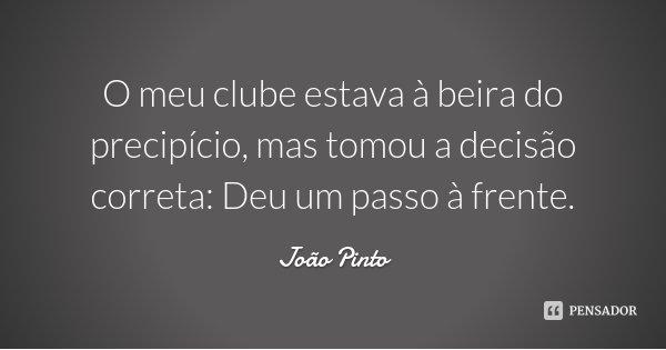 O meu clube estava à beira do precipício, mas tomou a decisão correta: Deu um passo à frente.... Frase de João Pinto.