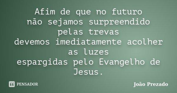 Afim de que no futuro não sejamos surpreendido pelas trevas devemos imediatamente acolher as luzes espargidas pelo Evangelho de Jesus.... Frase de João Prezado.