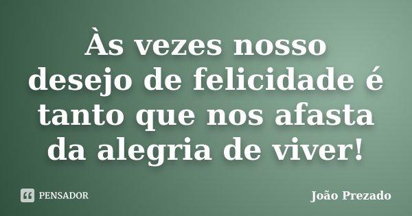 Às vezes nosso desejo de felicidade é tanto que nos afasta da alegria de viver!... Frase de João Prezado.