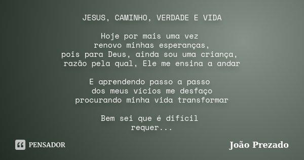 JESUS, CAMINHO, VERDADE E VIDA Hoje por mais uma vez renovo minhas esperanças, pois para Deus, ainda sou uma criança, razão pela qual, Ele me ensina a andar E a... Frase de João Prezado.