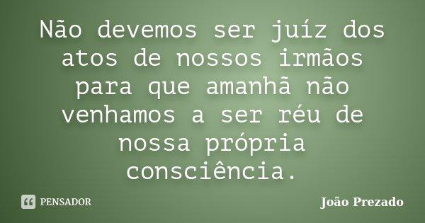 Não devemos ser juíz dos atos de nossos irmãos para que amanhã não venhamos a ser réu de nossa própria consciência.... Frase de João Prezado.