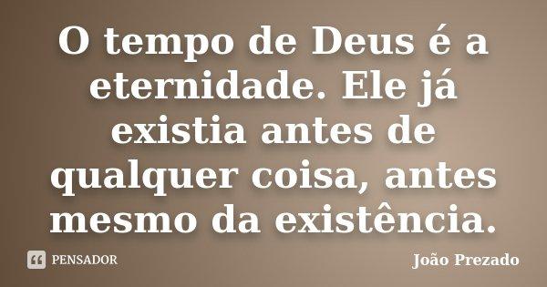 O tempo de Deus é a eternidade. Ele já existia antes de qualquer coisa, antes mesmo da existência.... Frase de João Prezado.