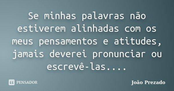 Se minhas palavras não estiverem alinhadas com os meus pensamentos e atitudes, jamais deverei pronunciar ou escrevê-las....... Frase de João Prezado.