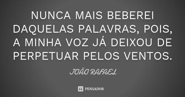 NUNCA MAIS BEBEREI DAQUELAS PALAVRAS, POIS, A MINHA VOZ JÁ DEIXOU DE PERPETUAR PELOS VENTOS.... Frase de JOÃO RAFAEL.