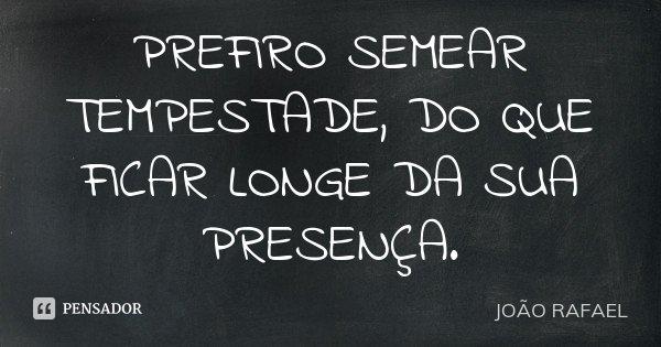 PREFIRO SEMEAR TEMPESTADE, DO QUE FICAR LONGE DA SUA PRESENÇA.... Frase de João Rafael.