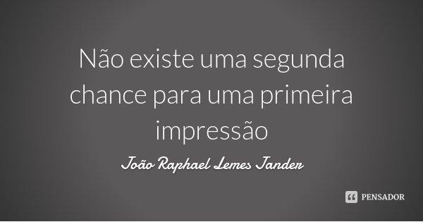 Não existe uma segunda chance para uma primeira impressão... Frase de João Raphael Lemes Jander.