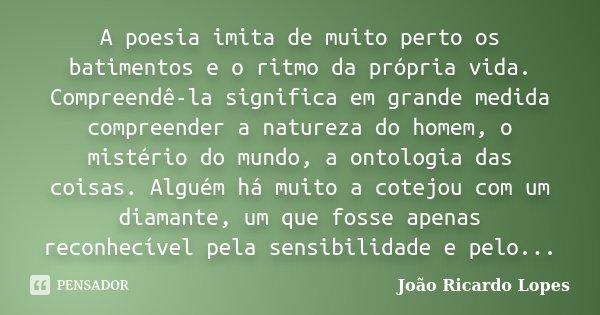 A poesia imita de muito perto os batimentos e o ritmo da própria vida. Compreendê-la significa em grande medida compreender a natureza do homem, o mistério do m... Frase de João Ricardo Lopes.