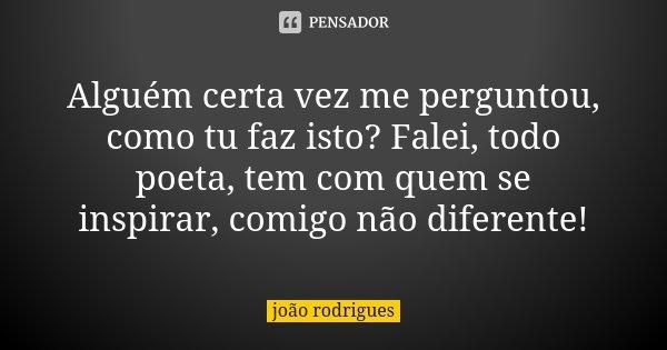Alguém certa vez me perguntou, como tu faz isto? Falei, todo poeta, tem com quem se inspirar, comigo não diferente!... Frase de João Rodrigues.
