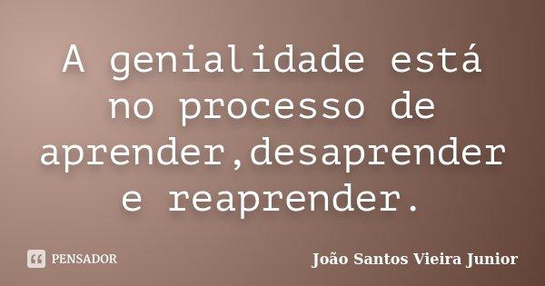 A genialidade está no processo de aprender,desaprender e reaprender.... Frase de João Santos Vieira Junior.