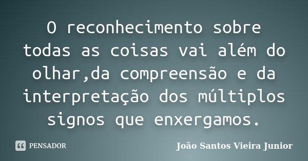 O reconhecimento sobre todas as coisas vai além do olhar,da compreensão e da interpretação dos múltiplos signos que enxergamos.... Frase de João Santos Vieira Junior.