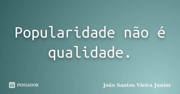 Popularidade não é qualidade.... Frase de João Santos Vieira Junior.